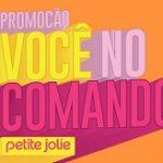 WWW.VOCENOCOMANDO.PETITEJOLIE.COM.BR, PROMOÇÃO VOCÊ NO COMANDO PETITE JOLIE