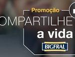 WWW.PROMOCAOBIGFRAL.COM.BR, PROMOÇÃO COMPARTILHE A VIDA BIGFRAL